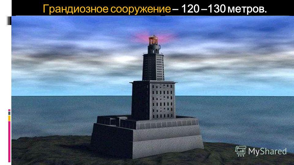 Грандиозное сооружение – 120 –130 метров.
