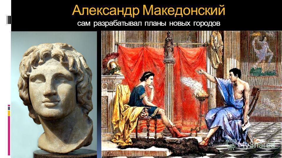 Александр Македонский сам разрабатывал планы новых городов
