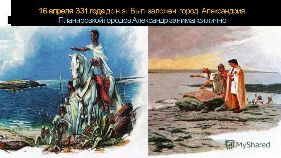 16 апреля 331 года до н.э. Был заложен город Александрия. Планировкой городов Александр занимался лично