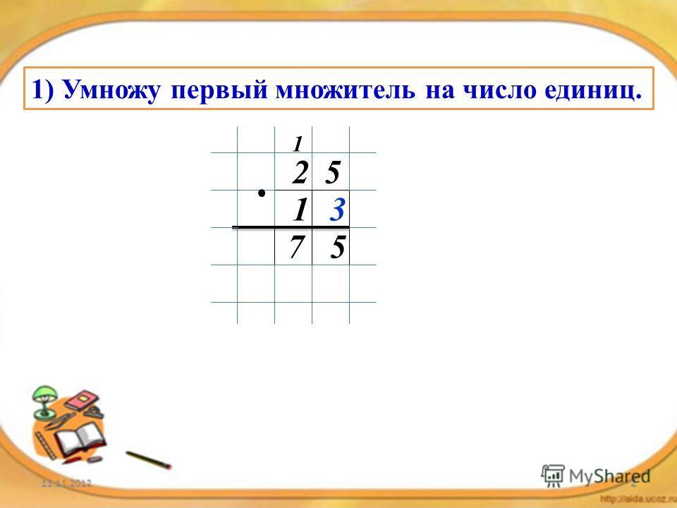 1) Умножу первый множитель на число единиц. 25 13 57 1