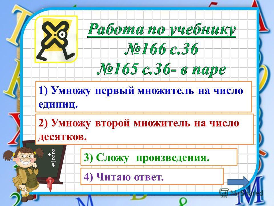 1) Умножу первый множитель на число единиц. 2) Умножу второй множитель на число десятков. 3) Сложу произведения. 4) Читаю ответ.
