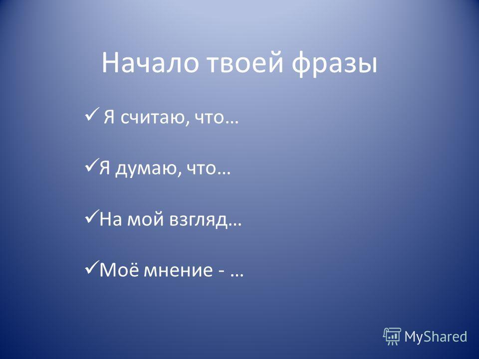 Начало твоей фразы Я считаю, что… Я думаю, что… На мой взгляд… Моё мнение - …