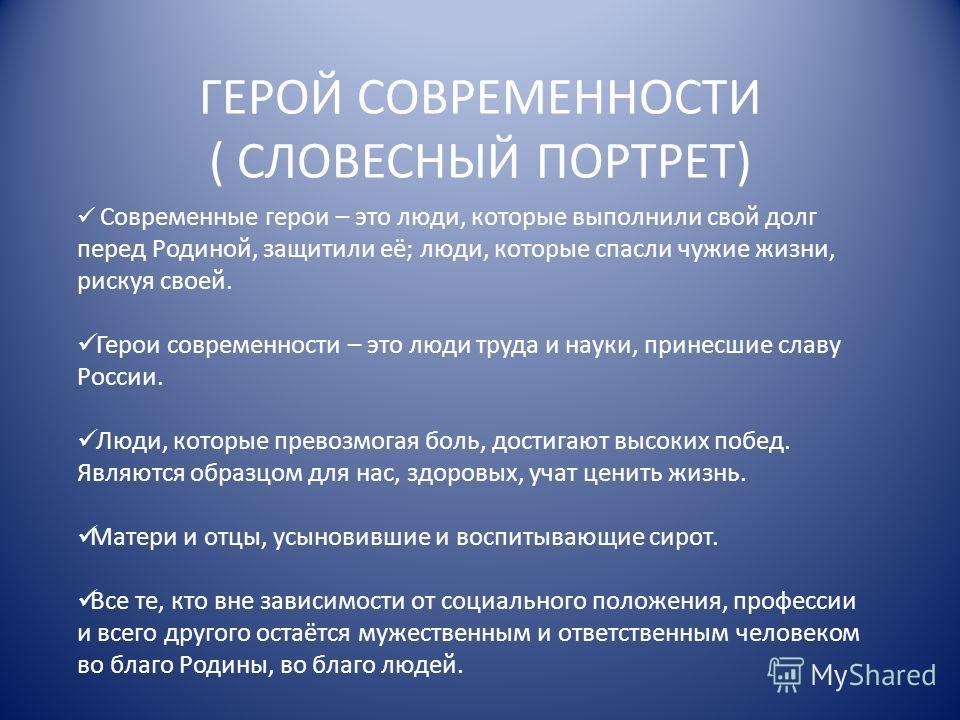 ГЕРОЙ СОВРЕМЕННОСТИ ( СЛОВЕСНЫЙ ПОРТРЕТ) Современные герои – это люди, которые выполнили свой долг перед Родиной, защитили её; люди, которые спасли чужие жизни, рискуя своей. Герои современности – это люди труда и науки, принесшие славу России. Люди,