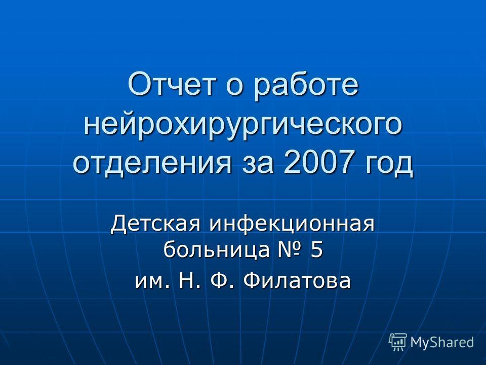 Отчет о работе нейрохирургического отделения за 2007 год Детская инфекционная больница 5 им. Н. Ф. Филатова