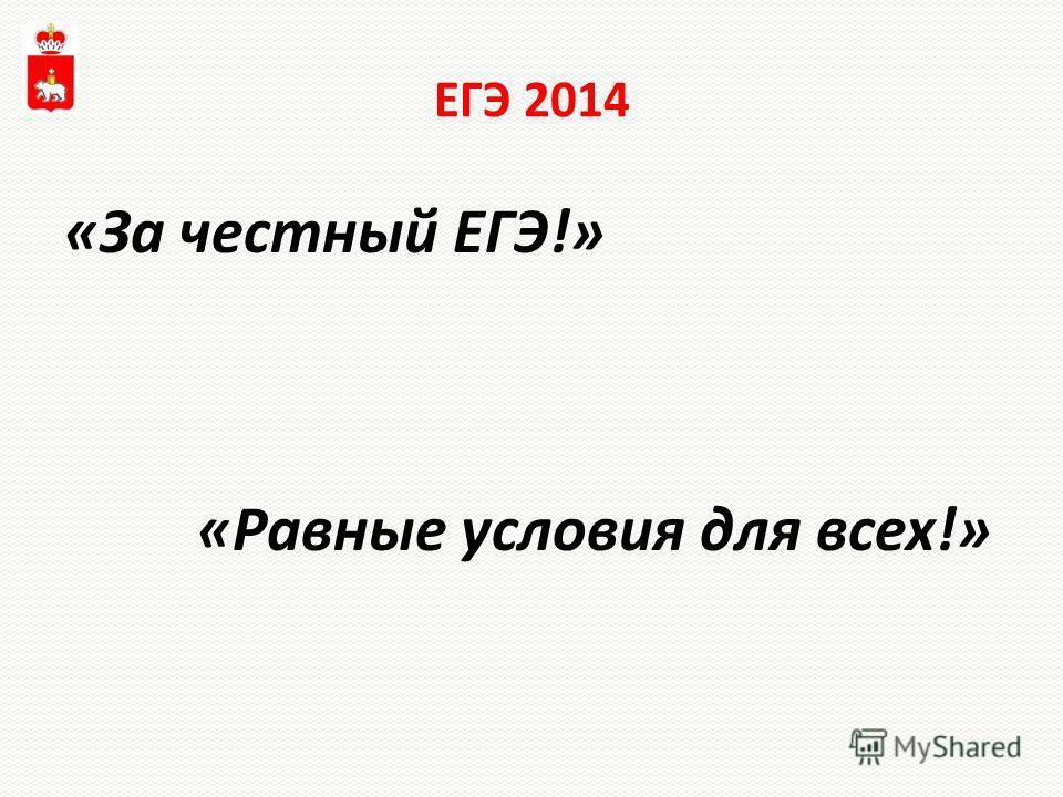 ЕГЭ 2014 «За честный ЕГЭ!» «Равные условия для всех!»