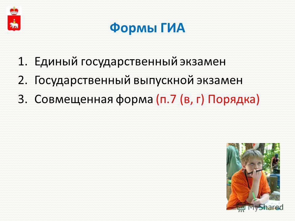 Формы ГИА 1.Единый государственный экзамен 2.Государственный выпускной экзамен 3.Совмещенная форма (п.7 (в, г) Порядка)