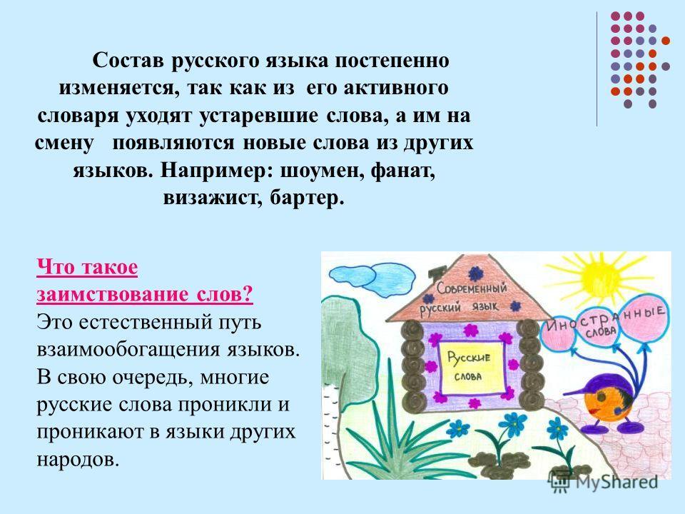 Состав русского языка постепенно изменяется, так как из его активного словаря уходят устаревшие слова, а им на смену появляются новые слова из других языков. Например: шоумен, фанат, визажист, бартер. Что такое заимствование слов? Это естественный пу