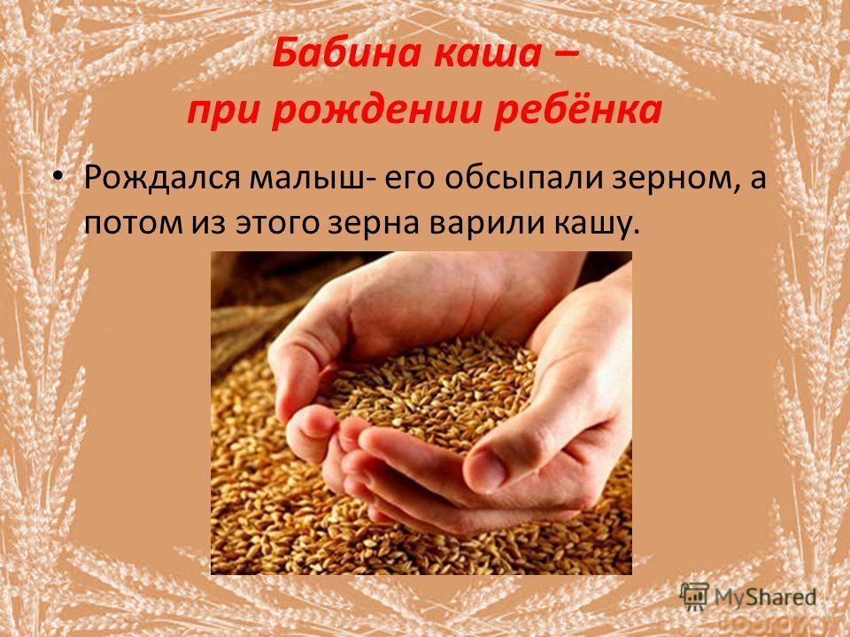 Бабина каша – при рождении ребёнка Рождался малыш- его обсыпали зерном, а потом из этого зерна варили кашу.