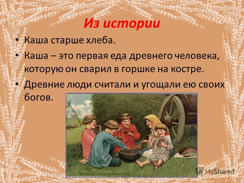Из истории Каша старше хлеба. Каша – это первая еда древнего человека, которую он сварил в горшке на костре. Древние люди считали и угощали ею своих богов.