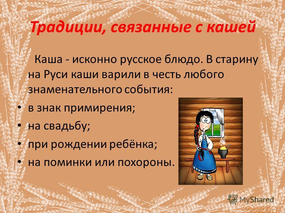 Традиции, связанные с кашей Каша - исконно русское блюдо. В старину на Руси каши варили в честь любого знаменательного события: в знак примирения; на свадьбу; при рождении ребёнка; на поминки или похороны.