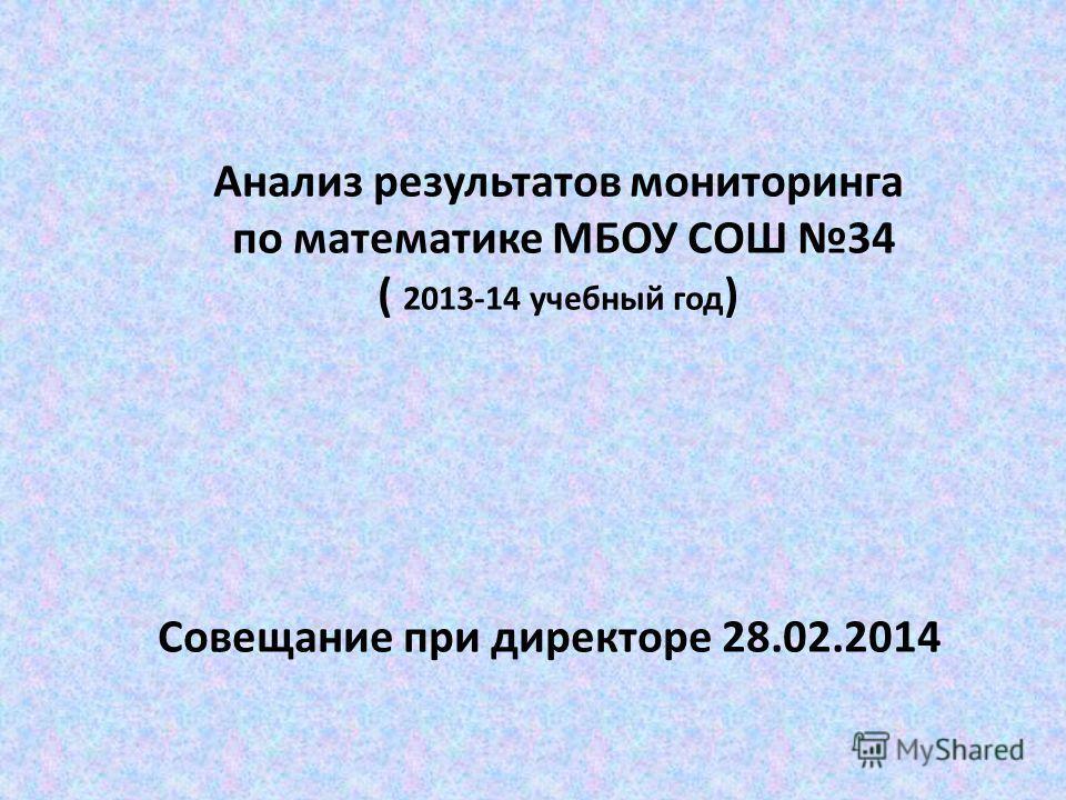 Анализ результатов мониторинга по математике МБОУ СОШ 34 ( 2013-14 учебный год ) Совещание при директоре 28.02.2014