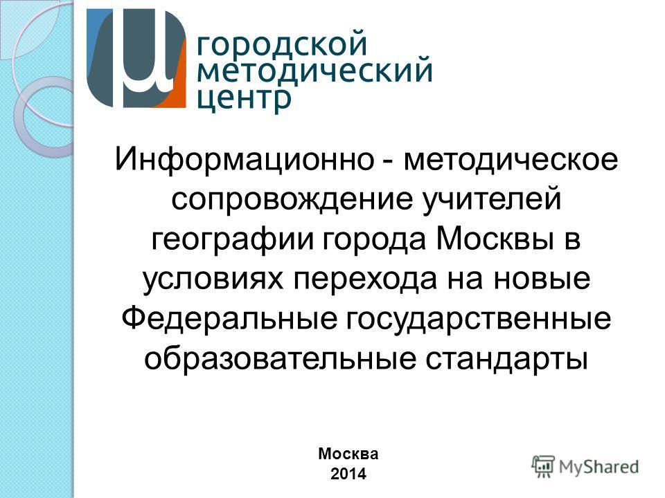 Информационно - методическое сопровождение учителей географии города Москвы в условиях перехода на новые Федеральные государственные образовательные стандарты Москва 2014