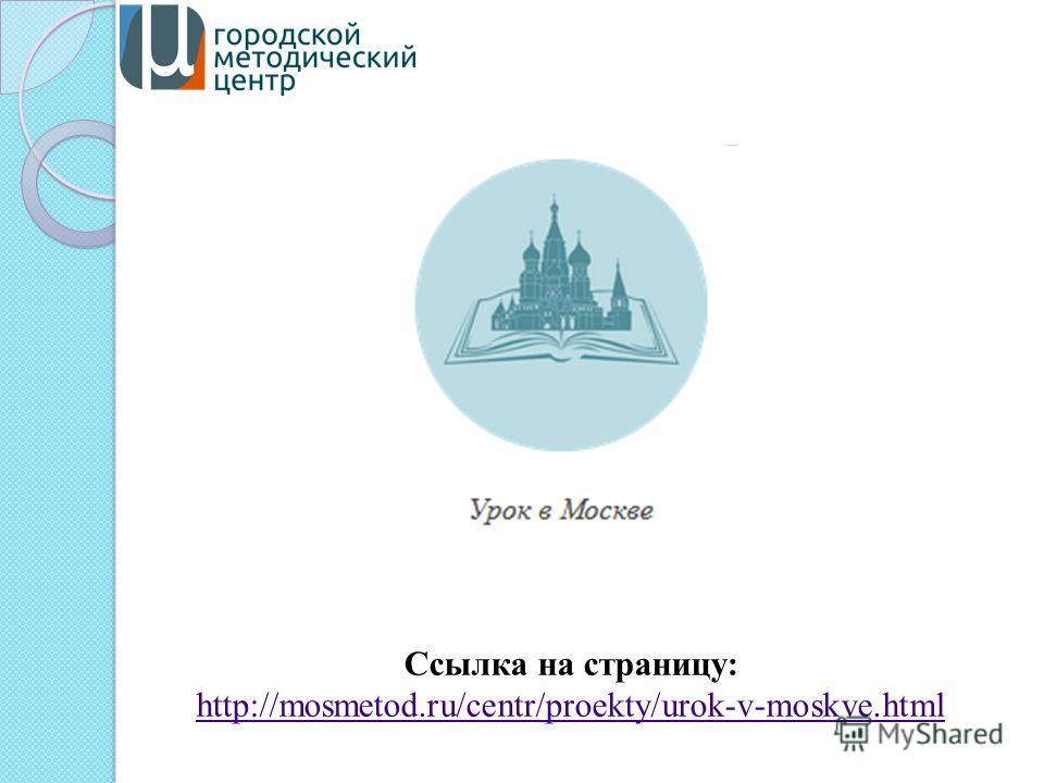Ссылка на страницу: http://mosmetod.ru/centr/proekty/urok-v-moskve.html