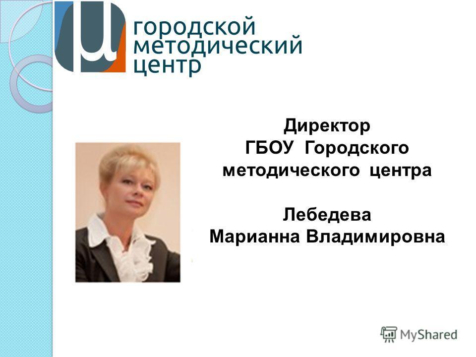 Директор ГБОУ Городского методического центра Лебедева Марианна Владимировна