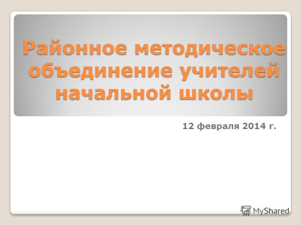 Районное методическое объединение учителей начальной школы 12 февраля 2014 г.