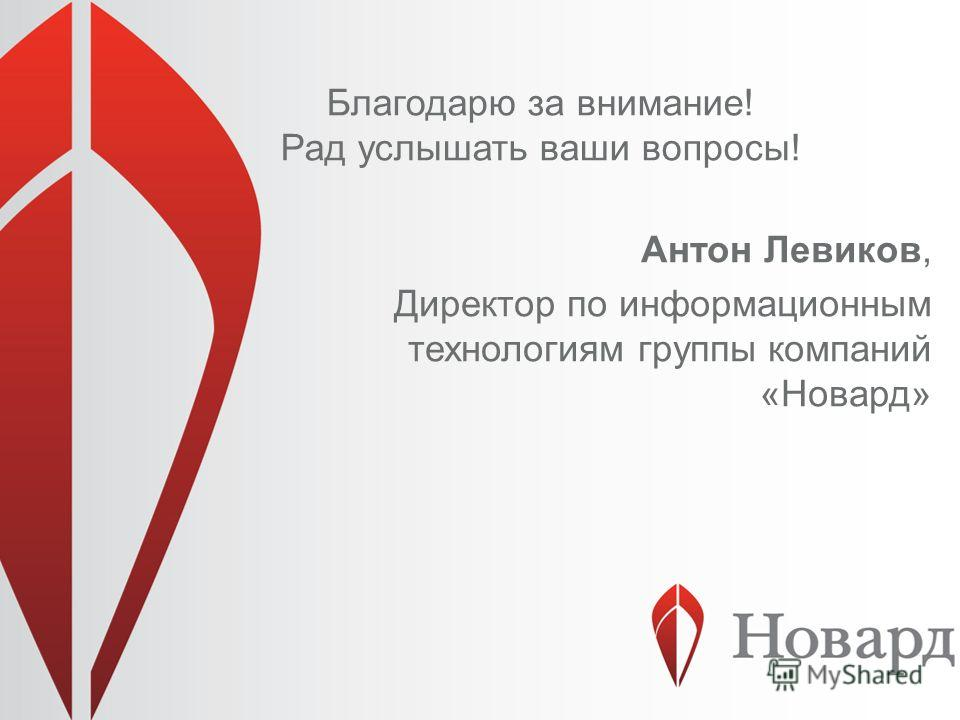 Благодарю за внимание! Рад услышать ваши вопросы! Антон Левиков, Директор по информационным технологиям группы компаний «Новард»