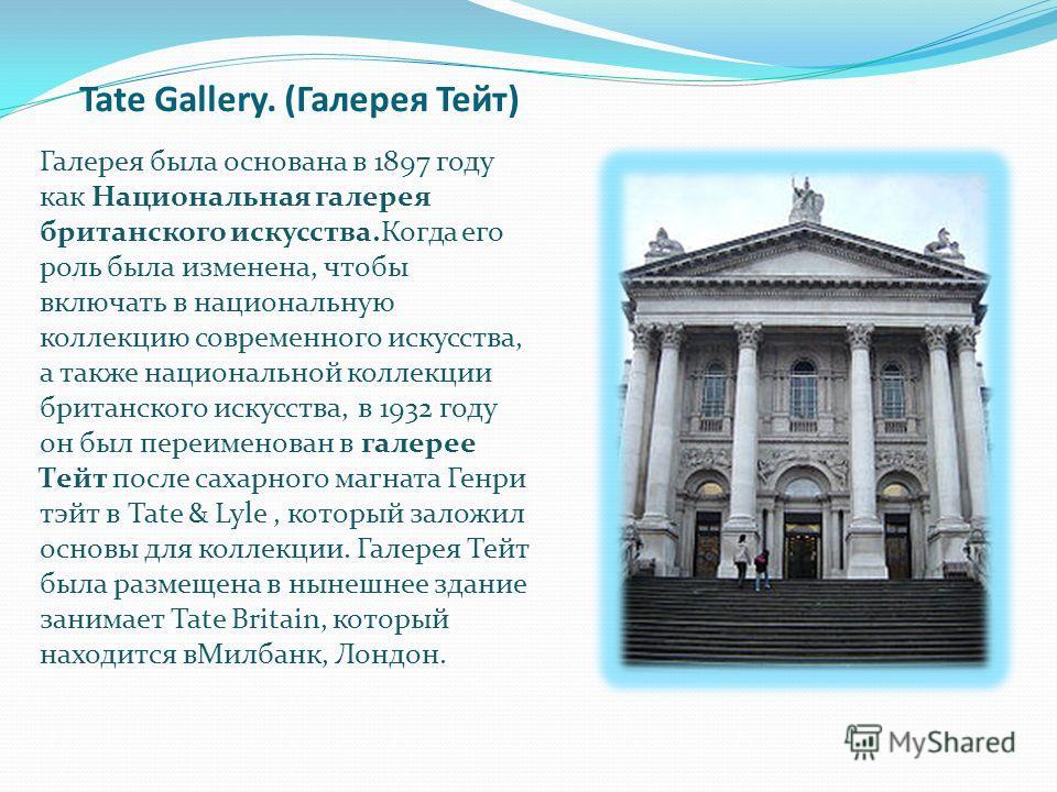Tate Gallery. (Галерея Тейт) Галерея была основана в 1897 году как Национальная галерея британского искусства.Когда его роль была изменена, чтобы включать в национальную коллекцию современного искусства, а также национальной коллекции британского иск
