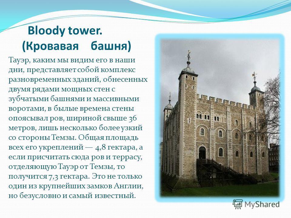 Bloody tower. (Кровавая башня) Тауэр, каким мы видим его в наши дни, представляет собой комплекс разновременных зданий, обнесенных двумя рядами мощных стен с зубчатыми башнями и массивными воротами, в былые времена стены опоясывал ров, шириной свыше