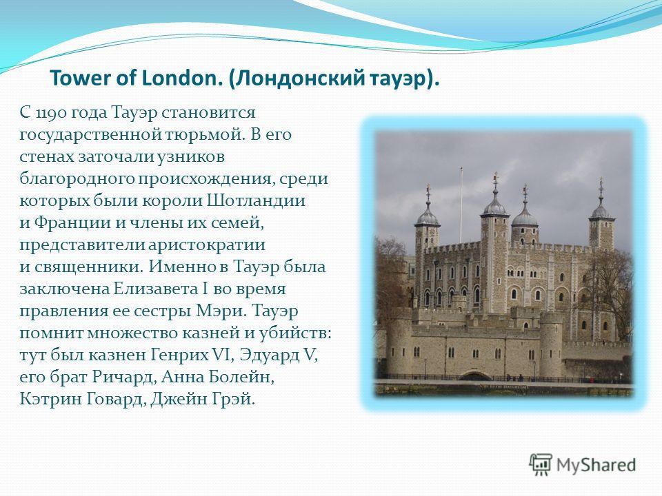 Tower of London. (Лондонский тауэр). С 1190 года Тауэр становится государственной тюрьмой. В его стенах заточали узников благородного происхождения, среди которых были короли Шотландии и Франции и члены их семей, представители аристократии и священни