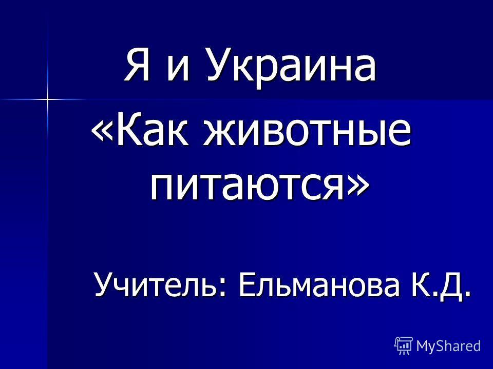 Я и Украина «Как животные питаются» Учитель: Ельманова К.Д.