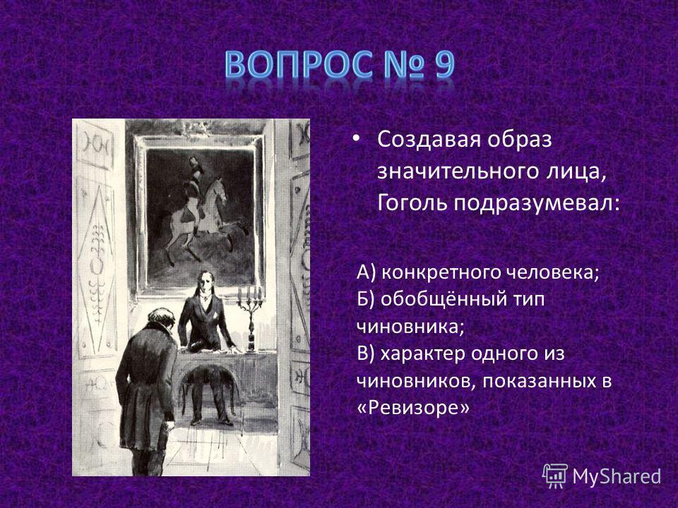 Создавая образ значительного лица, Гоголь подразумевал: А) конкретного человека; Б) обобщённый тип чиновника; В) характер одного из чиновников, показанных в «Ревизоре»