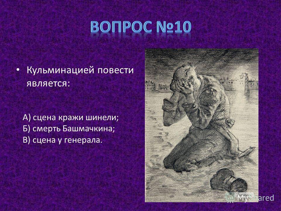 Кульминацией повести является: А) сцена кражи шинели; Б) смерть Башмачкина; В) сцена у генерала.