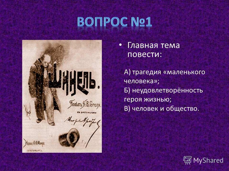Главная тема повести: А) трагедия «маленького человека»; Б) неудовлетворённость героя жизнью; В) человек и общество.