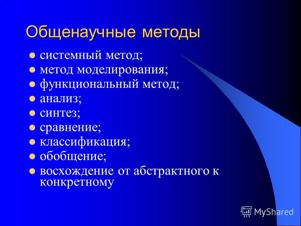 Общенаучные методы системный метод; метод моделирования; функциональный метод; анализ; синтез; сравнение; классификация; обобщение; восхождение от абстрактного к конкретному