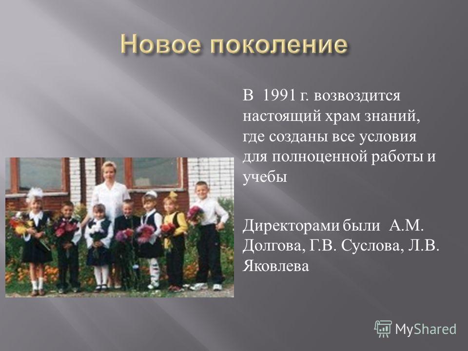 В 1991 г. возвоздится настоящий храм знаний, где созданы все условия для полноценной работы и учебы Директорами были А. М. Долгова, Г. В. Суслова, Л. В. Яковлева