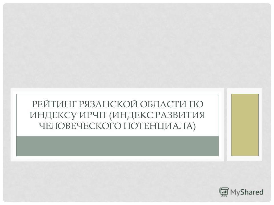 РЕЙТИНГ РЯЗАНСКОЙ ОБЛАСТИ ПО ИНДЕКСУ ИРЧП (ИНДЕКС РАЗВИТИЯ ЧЕЛОВЕЧЕСКОГО ПОТЕНЦИАЛА)