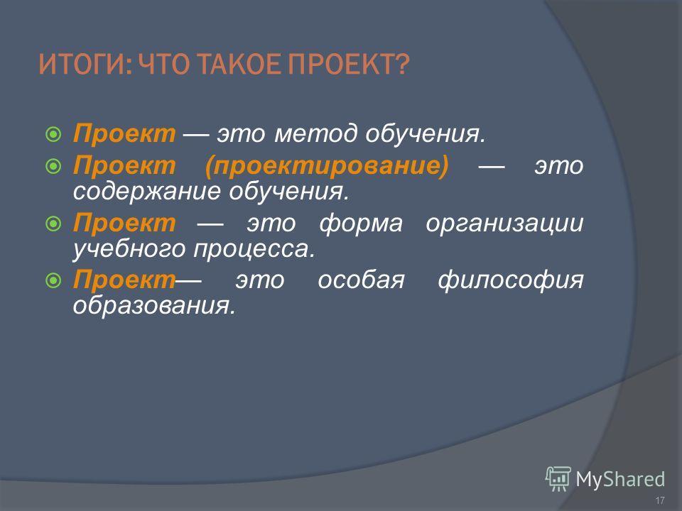 ИТОГИ: ЧТО ТАКОЕ ПРОЕКТ? Проект это метод обучения. Проект (проектирование) это содержание обучения. Проект это форма организации учебного процесса. Проект это особая философия образования. 17