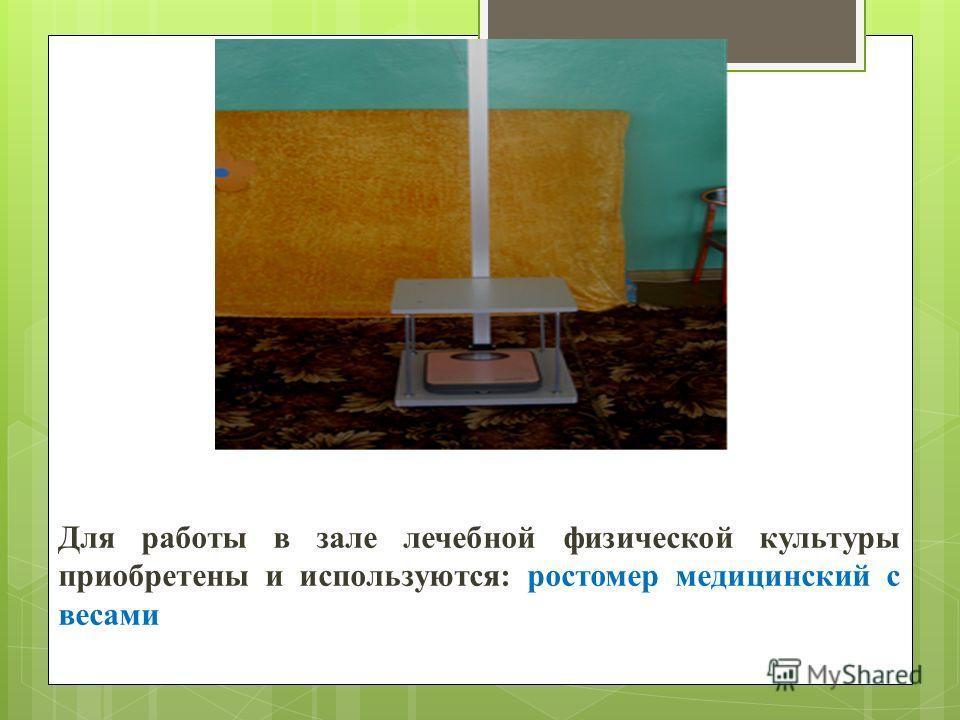 Для работы в зале лечебной физической культуры приобретены и используются: ростомер медицинский с весами