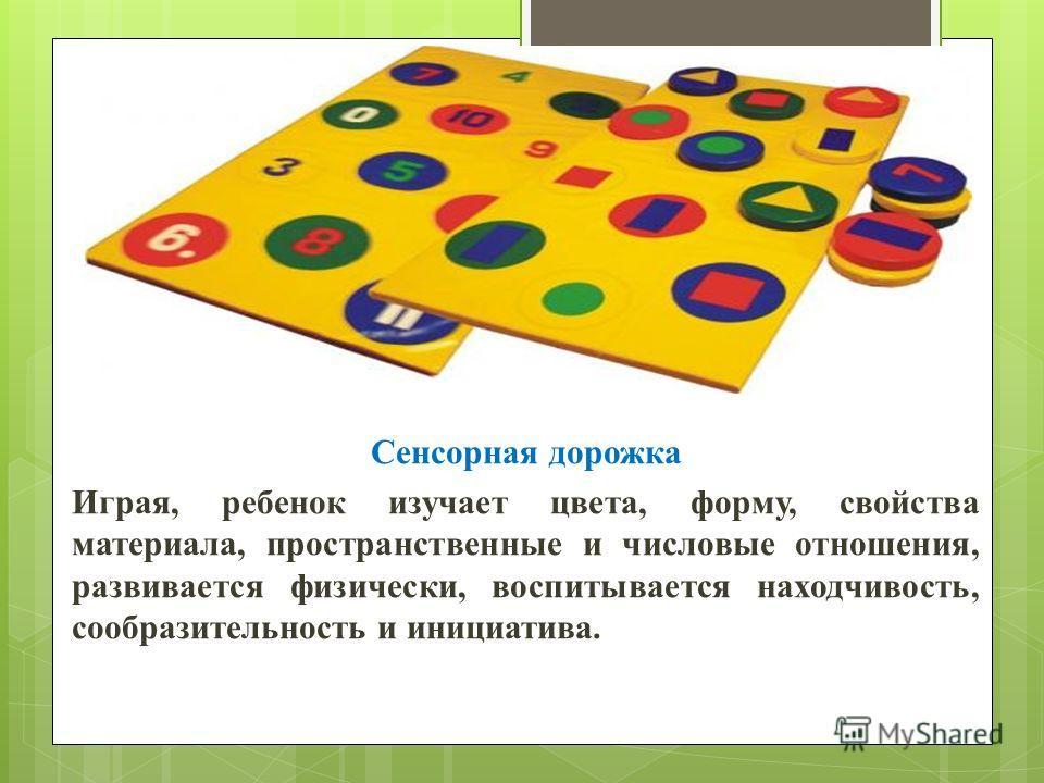 Сенсорная дорожка Играя, ребенок изучает цвета, форму, свойства материала, пространственные и числовые отношения, развивается физически, воспитывается находчивость, сообразительность и инициатива.