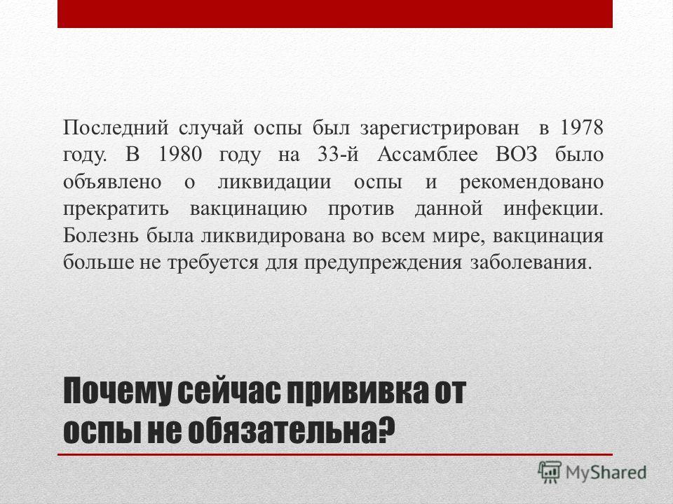 Почему сейчас прививка от оспы не обязательна? Последний случай оспы был зарегистрирован в 1978 году. В 1980 году на 33-й Ассамблее ВОЗ было объявлено о ликвидации оспы и рекомендовано прекратить вакцинацию против данной инфекции. Болезнь была ликвид