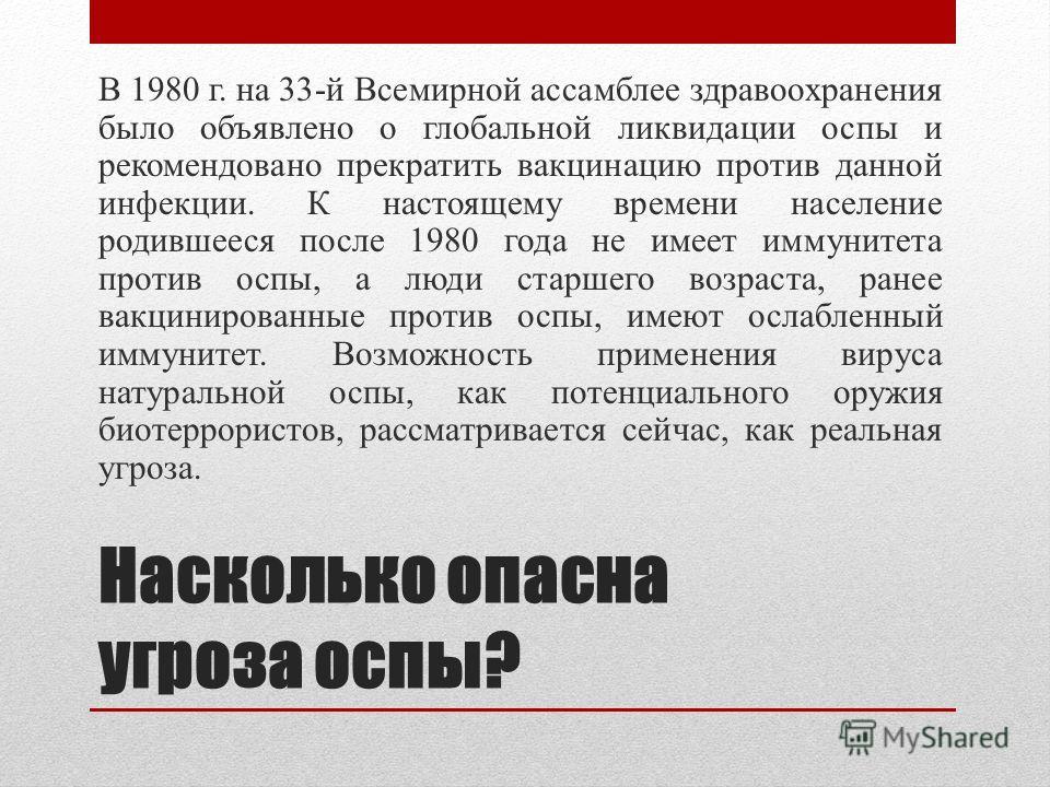 Насколько опасна угроза оспы? В 1980 г. на 33-й Всемирной ассамблее здравоохранения было объявлено о глобальной ликвидации оспы и рекомендовано прекратить вакцинацию против данной инфекции. К настоящему времени население родившееся после 1980 года не