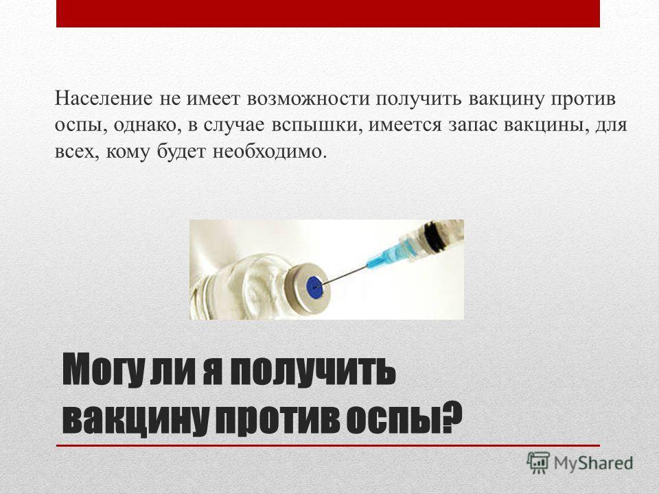 Могу ли я получить вакцину против оспы? Население не имеет возможности получить вакцину против оспы, однако, в случае вспышки, имеется запас вакцины, для всех, кому будет необходимо.