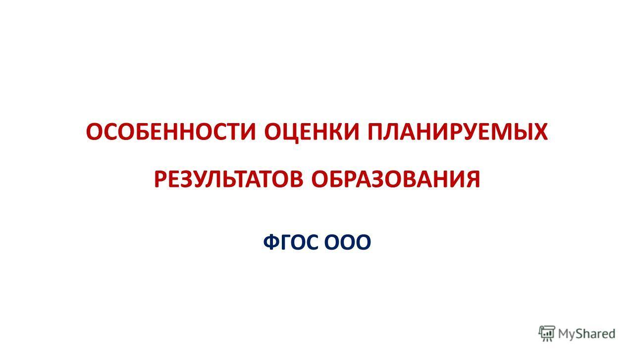 ОСОБЕННОСТИ ОЦЕНКИ ПЛАНИРУЕМЫХ РЕЗУЛЬТАТОВ ОБРАЗОВАНИЯ ФГОС ООО