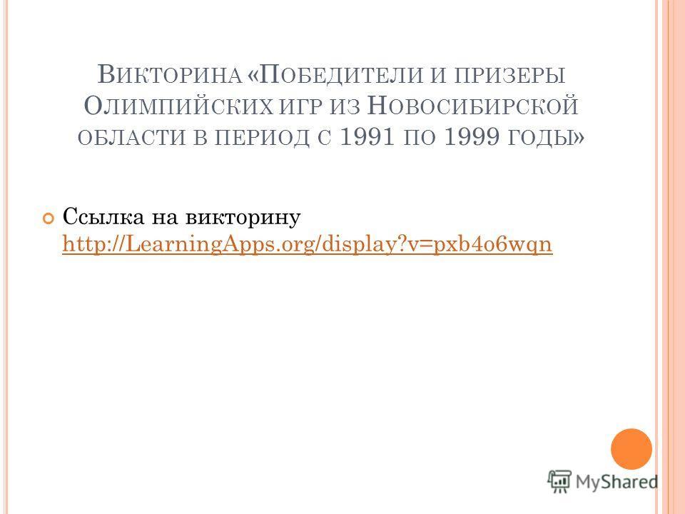 В ИКТОРИНА «П ОБЕДИТЕЛИ И ПРИЗЕРЫ О ЛИМПИЙСКИХ ИГР ИЗ Н ОВОСИБИРСКОЙ ОБЛАСТИ В ПЕРИОД С 1991 ПО 1999 ГОДЫ » Ссылка на викторину http://LearningApps.org/display?v=pxb4o6wqn http://LearningApps.org/display?v=pxb4o6wqn