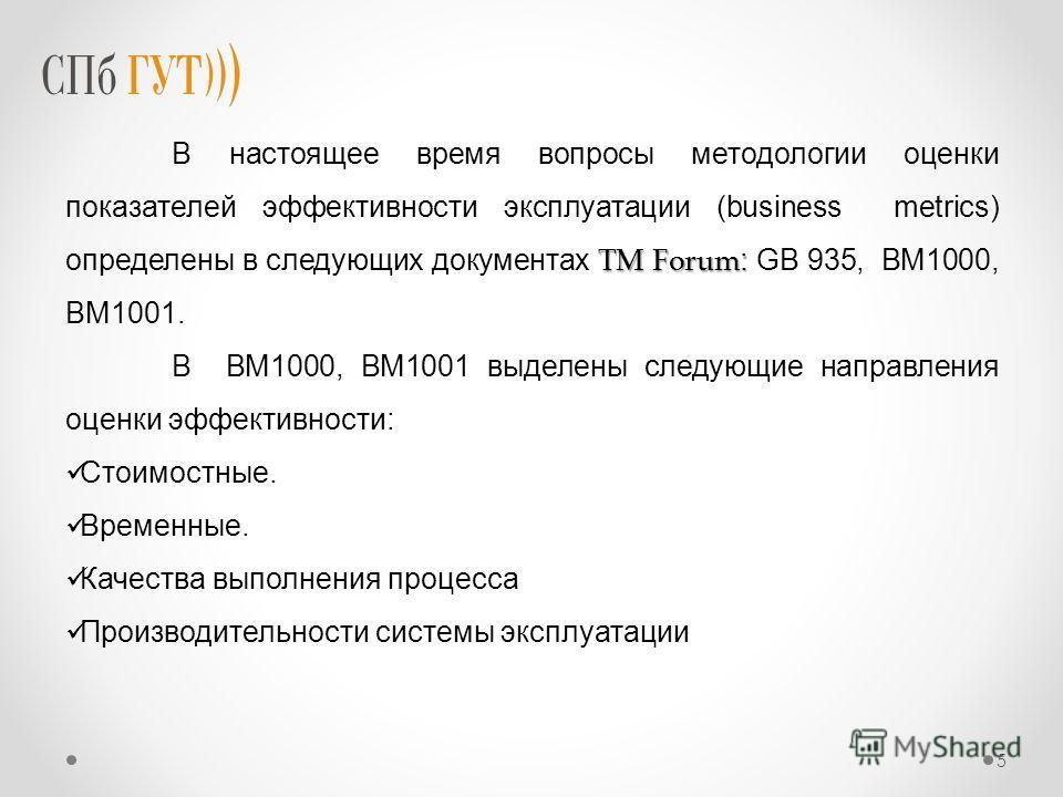 TM Forum : В настоящее время вопросы методологии оценки показателей эффективности эксплуатации (business metrics) определены в следующих документах TM Forum : GB 935, BM1000, BM1001. В BM1000, BM1001 выделены следующие направления оценки эффективност