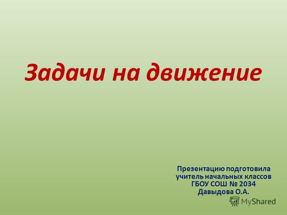 Задачи на движение Презентацию подготовила учитель начальных классов ГБОУ СОШ 2034 Давыдова О.А.