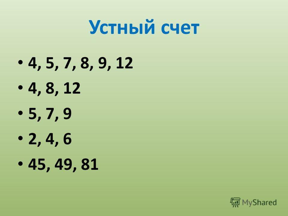 Устный счет 4, 5, 7, 8, 9, 12 4, 8, 12 5, 7, 9 2, 4, 6 45, 49, 81