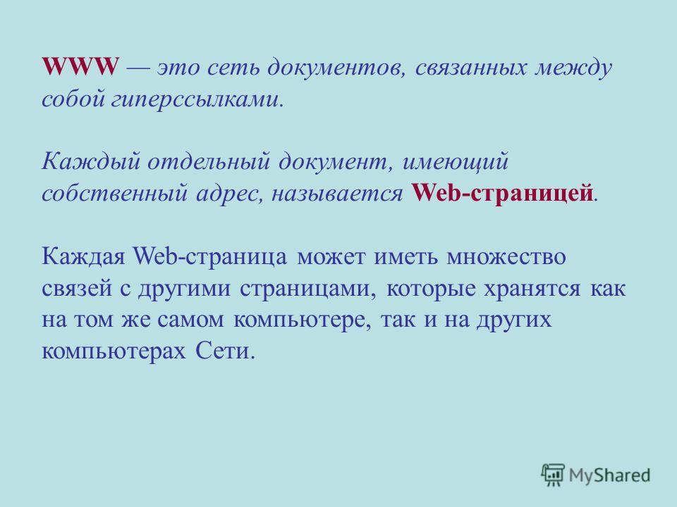 WWW это сеть документов, связанных между собой гиперссылками. Каждый отдельный документ, имеющий собственный адрес, называется Web-страницей. Каждая Web-страница может иметь множество связей с другими страницами, которые хранятся как на том же самом