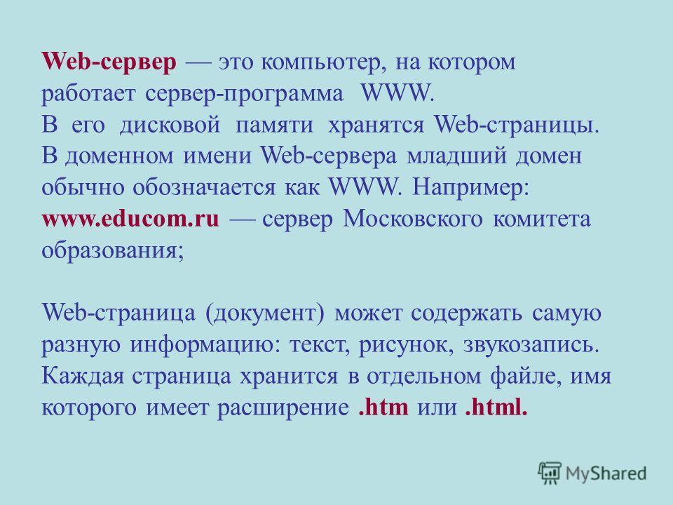 Web-сервер это компьютер, на котором работает сервер-программа WWW. В его дисковой памяти хранятся Web-страницы. В доменном имени Web-сервера младший домен обычно обозначается как WWW. Например: www.educom.ru сервер Московского комитета образования;