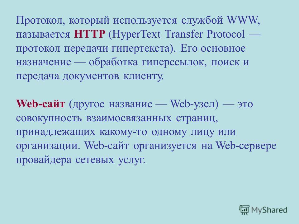 Протокол, который используется службой WWW, называется HTTP (HyperText Transfer Protocol протокол передачи гипертекста). Его основное назначение обработка гиперссылок, поиск и передача документов клиенту. Web-сайт (другое название Web-узел) это совок
