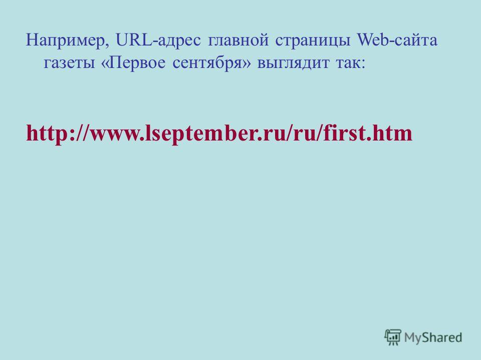 Например, URL-адрес главной страницы Web-сайта газеты «Первое сентября» выглядит так: http://www.lseptember.ru/ru/first.htm