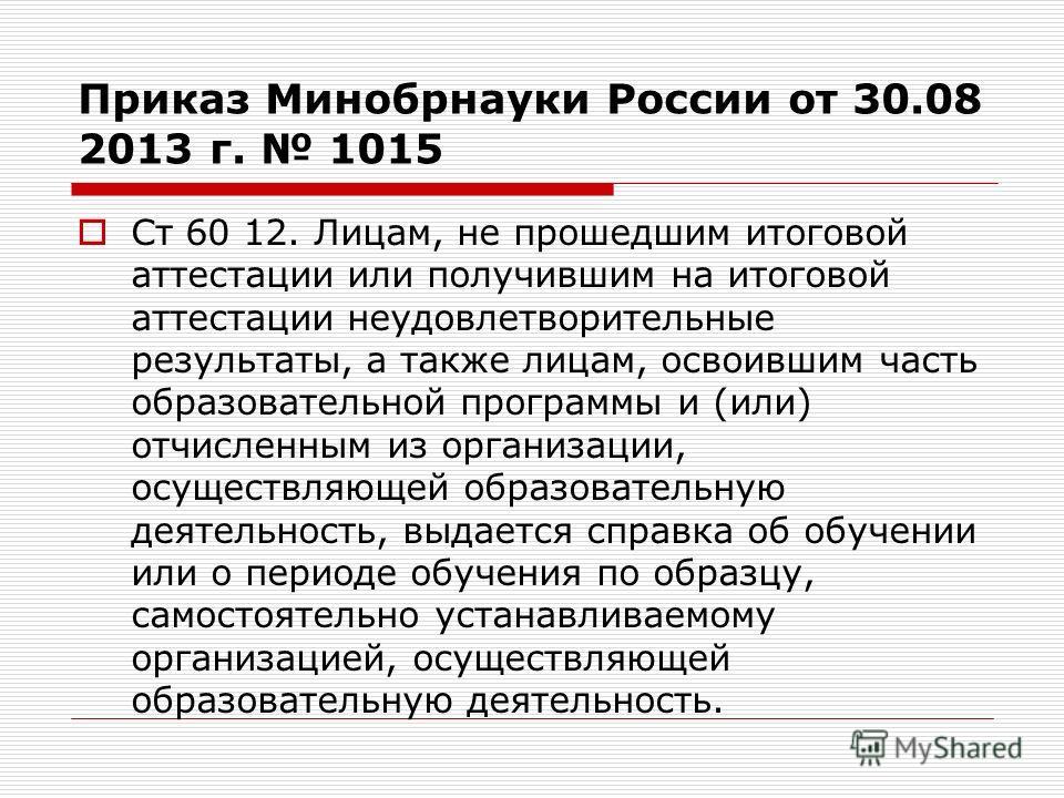 Приказ Минобрнауки России от 30.08 2013 г. 1015 Ст 60 12. Лицам, не прошедшим итоговой аттестации или получившим на итоговой аттестации неудовлетворительные результаты, а также лицам, освоившим часть образовательной программы и (или) отчисленным из о