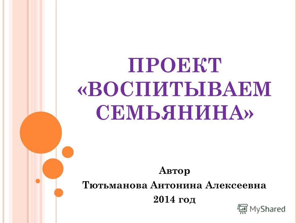 ПРОЕКТ «ВОСПИТЫВАЕМ СЕМЬЯНИНА» Автор Тютьманова Антонина Алексеевна 2014 год