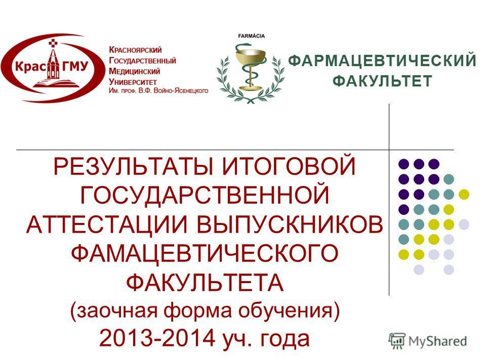 РЕЗУЛЬТАТЫ ИТОГОВОЙ ГОСУДАРСТВЕННОЙ АТТЕСТАЦИИ ВЫПУСКНИКОВ ФАМАЦЕВТИЧЕСКОГО ФАКУЛЬТЕТА (заочная форма обучения) 2013-2014 уч. года