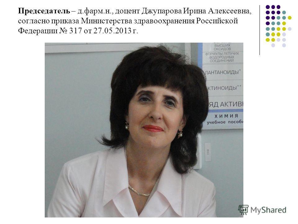Председатель – д.фарм.н., доцент Джупарова Ирина Алексеевна, согласно приказа Министерства здравоохранения Российской Федерации 317 от 27.05.2013 г.