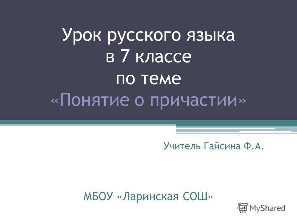 Урок русского языка в 7 классе по теме «Понятие о причастии» Учитель Гайсина Ф.А. МБОУ «Ларинская СОШ»